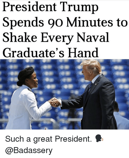 Memes, Trump, and 🤖: President Trump  Spends 90 Minutes to  Shake Every Naval  Graduate's Hand Such a great President. 🗣 @Badassery