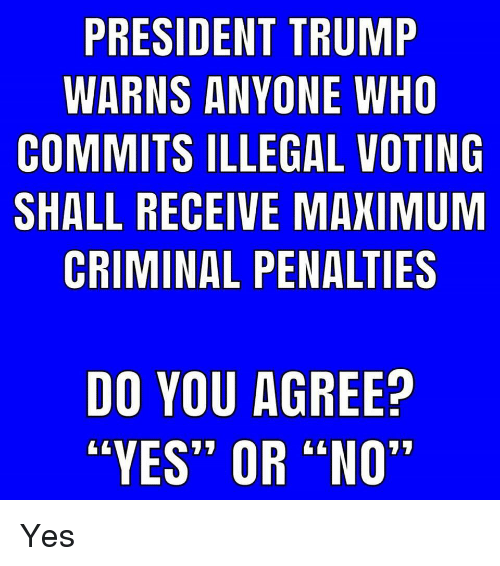 """Memes, Trump, and 🤖: PRESIDENT TRUMP  WARNS ANYONE WHO  COMMITS ILLEGAL VOTING  SHALL RECEIVE MAXIMUM  CRIMINAL PENALTIES  DO YOU AGREE?  """"YES"""" OR """"NO"""" Yes"""