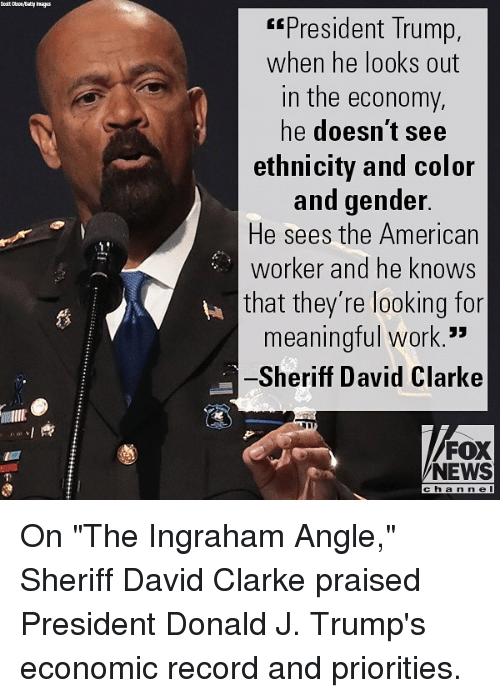 """Memes, News, and Work: President Trump,  when he looks out  in the economy,  he doesn't see  ethnicity and color  and gender  He sees the American  worker and he knows  that they're looking for  meaningful work.  Sheriff David Clarke  蘿  FOX  NEWS  cha n ne On """"The Ingraham Angle,"""" Sheriff David Clarke praised President Donald J. Trump's economic record and priorities."""