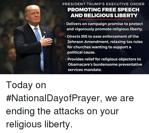 Irs, Free, and Today: PRESIDENT TRUMP'S EXECUTIVE ORDER  PROMOTING FREE SPEECH  ANDRELIGIOUS LIBERTY  Delivers on campaign promise to protect  and vigorously promote religious liberty  Directs IRS to ease enforcement of the  Johnson Amendment, relaxing tax rules  for churches wanting to support a  political cause.  Provides relief for religious objectors to  Obamacare's burdensome preventative  services mandate. Today on #NationalDayofPrayer, we are ending the attacks on your religious liberty.