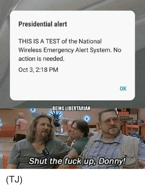 Head, Memes, and Fuck: Presidential alert  THIS IS A TEST of the National  Wireless Emergency Alert System. No  action is needed  Oct 3, 2:18 PM  OK  BEING LIBERTARIAN  HEAD  Shut the fuck up, Donny! (TJ)