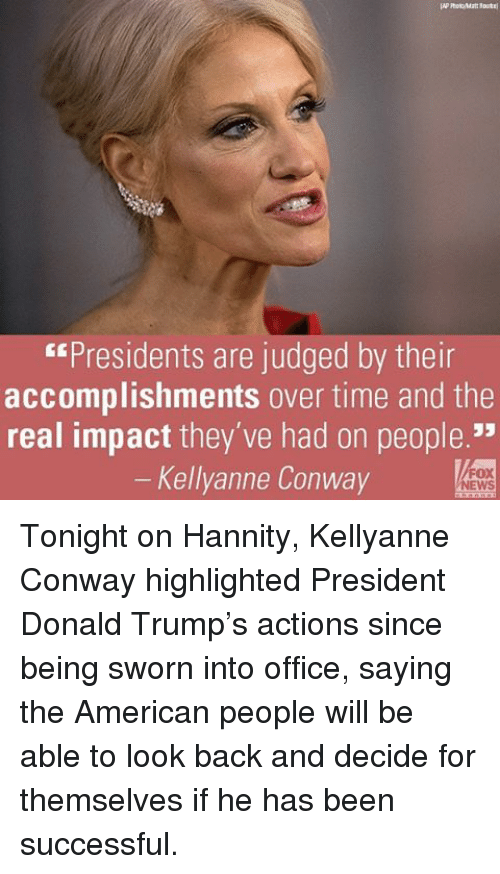"Conway, Memes, and 🤖: ""Presidents are judged by their  accomplishments over time and the  real impact they've had on people.""  Kellyanne Conway Tonight on Hannity, Kellyanne Conway highlighted President Donald Trump's actions since being sworn into office, saying the American people will be able to look back and decide for themselves if he has been successful."