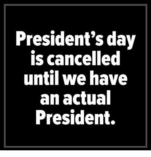 Presidents, Presidents Day, and President: President's day  is cancelled  until we have  an actual  President.