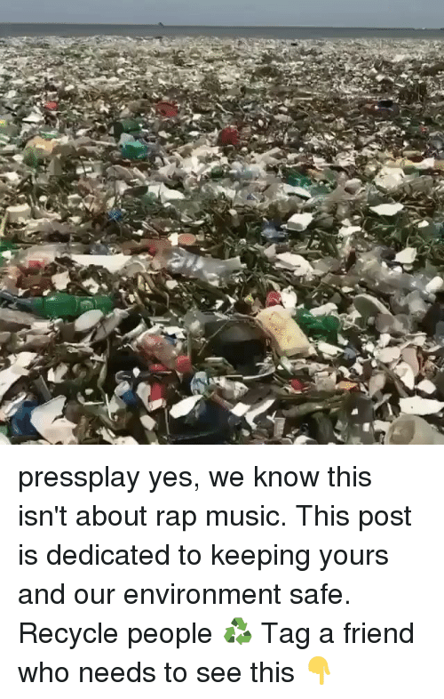 Memes, Music, and Rap: pressplay yes, we know this isn't about rap music. This post is dedicated to keeping yours and our environment safe. Recycle people ♻️ Tag a friend who needs to see this 👇