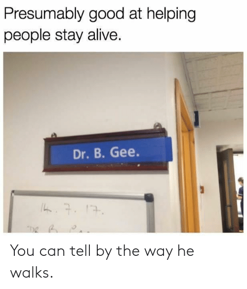 Alive, Good, and Stay Alive: Presumably good at helping  people stay alive.  Dr. B. Gee. You can tell by the way he walks.