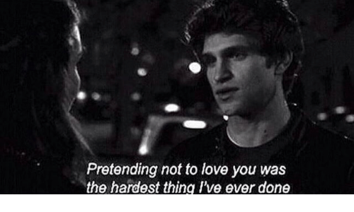 Love, Thing, and You: Pretending not to love you was  the hardest thing Ive ever done
