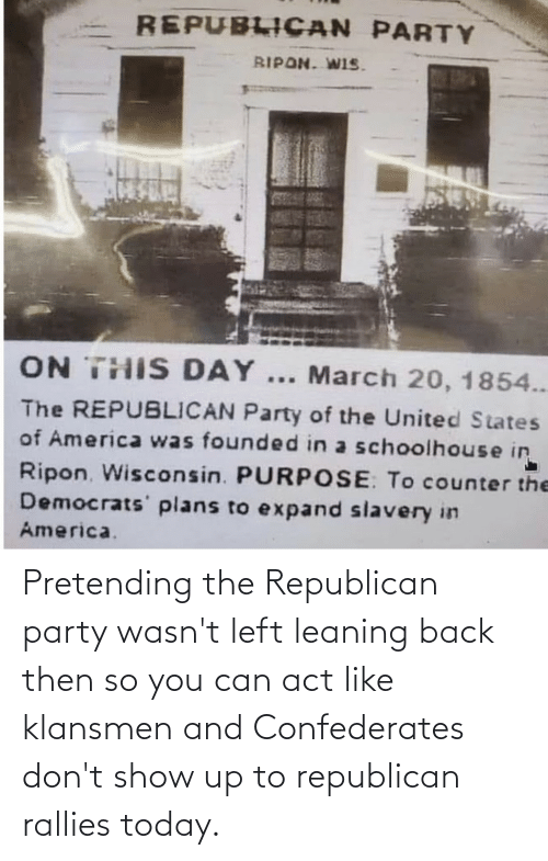 Republican Party: Pretending the Republican party wasn't left leaning back then so you can act like klansmen and Confederates don't show up to republican rallies today.