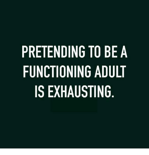 Memes, 🤖, and Adult: PRETENDING TO BE A  FUNCTIONING ADULT  IS EXHAUSTING