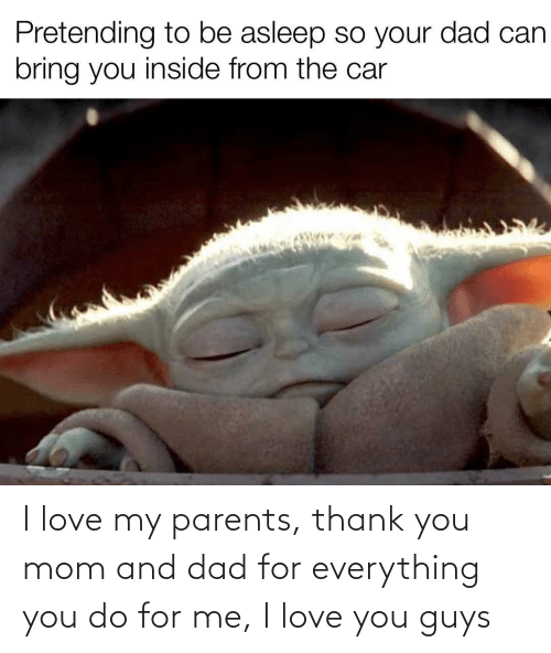 Dad, Love, and Parents: Pretending to be asleep so your dad can  bring you inside from the car I love my parents, thank you mom and dad for everything you do for me, I love you guys