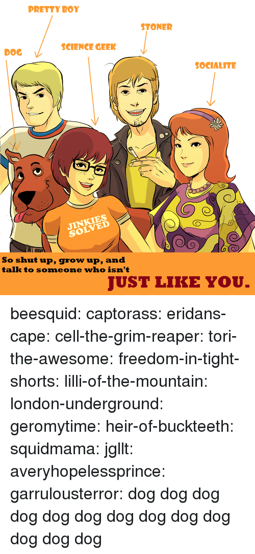 Pretty Boy: PRETTY BOY  STONER  SCIENCE GEEK  DOG  SOCIALITE  NKIES  So shut up, grow up, and  talk to someone who isn't  JUST LIKE YOU. beesquid:  captorass:  eridans-cape:  cell-the-grim-reaper:  tori-the-awesome:  freedom-in-tight-shorts:  lilli-of-the-mountain:  london-underground:  geromytime:  heir-of-buckteeth:  squidmama:  jgllt:  averyhopelessprince:  garrulousterror:  dog  dog  dog  dog  dog  dog  dog  dog  dog  dog  dog  dog  dog
