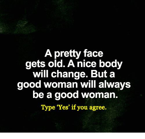 Memes, Good, and Old: pretty face  gets old. A nice body  will change. But a  good woman will always  be a good woman.  Type 'Yes' if you agree.