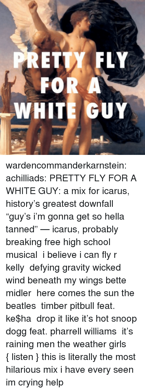 """Crying, Girls, and High School Musical: PRETTY FLY  FOR A  WHITE GUY wardencommanderkarnstein:   achilliads:  PRETTY FLY FOR A WHITE GUY:a mix for icarus, history's greatest downfall """"guy's i'm gonna get so hella tanned"""" — icarus, probably breaking freehigh school musical i believe i can flyr kelly defying gravitywicked wind beneath my wingsbette midler here comes the sunthe beatles timberpitbull feat. ke$ha drop it like it's hotsnoop dogg feat. pharrell williams it's raining menthe weather girls  {listen}  this is literally the most hilarious mix i have every seen im crying help"""