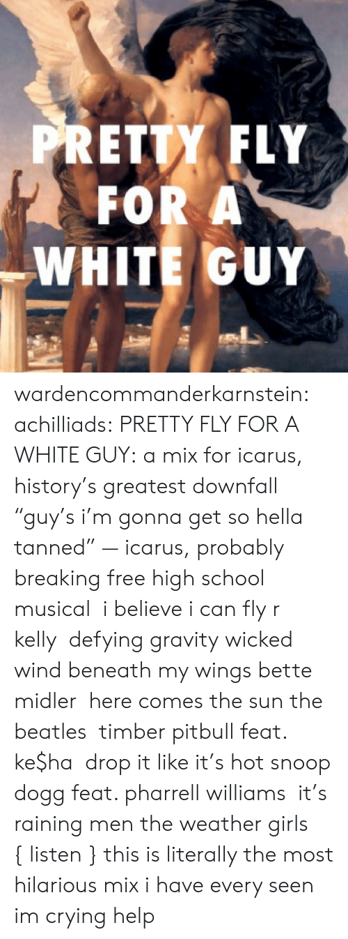 "Crying, Girls, and High School Musical: PRETTY FLY  FOR A  WHITE GUY wardencommanderkarnstein: achilliads:  PRETTY FLY FOR A WHITE GUY: a mix for icarus, history's greatest downfall ""guy's i'm gonna get so hella tanned"" — icarus, probably  breaking free high school musical   i believe i can fly r kelly  defying gravity wicked  wind beneath my wings bette midler  here comes the sun the beatles  timber pitbull feat. ke$ha  drop it like it's hot snoop dogg feat. pharrell williams  it's raining men the weather girls  { listen }  this is literally the most hilarious mix i have every seen im crying help"