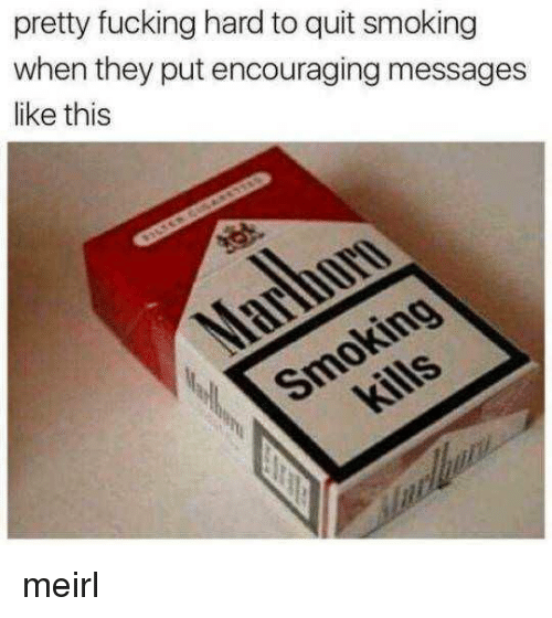 quit smoking: pretty fucking hard to quit smoking  when they put encouraging messages  like this meirl