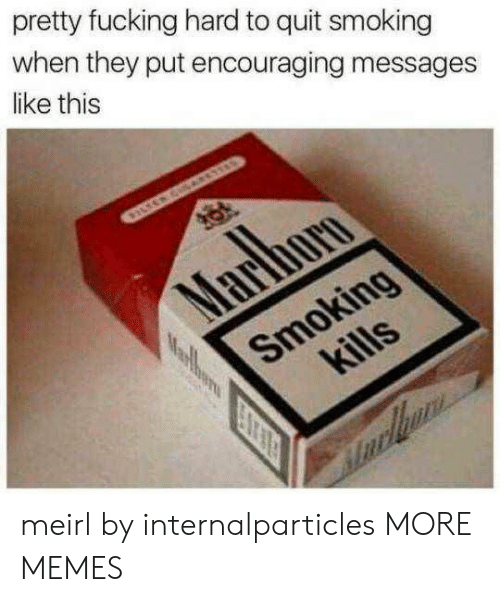 quit smoking: pretty fucking hard to quit smoking  when they put encouraging messages  like this meirl by internalparticles MORE MEMES
