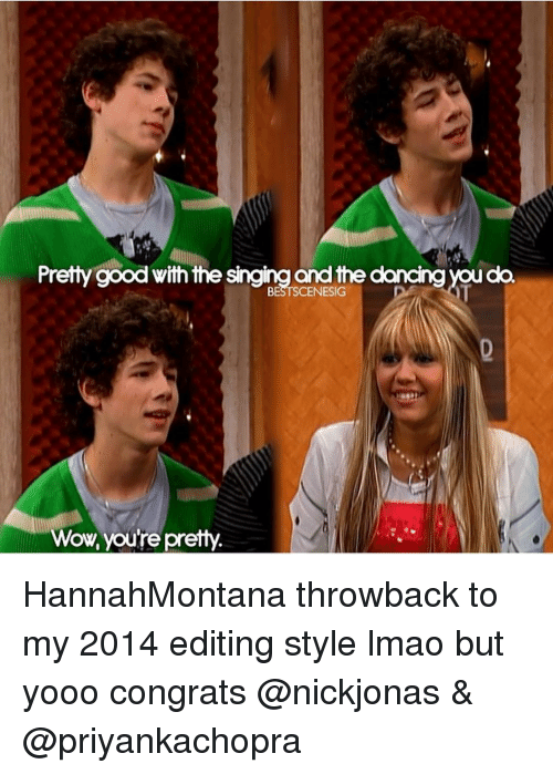 Dancing, Lmao, and Memes: Pretty good with the singing and the dancing you do.  BESTSCENESIG  Wow, you're pretty HannahMontana throwback to my 2014 editing style lmao but yooo congrats @nickjonas & @priyankachopra