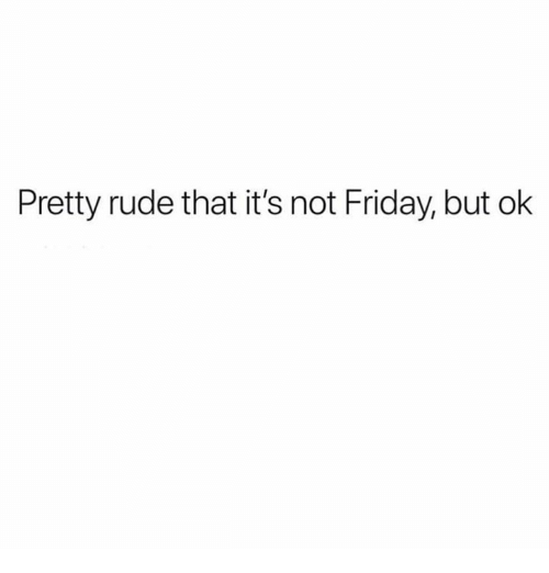 Dank, Friday, and Rude: Pretty rude that it's not Friday, but ok