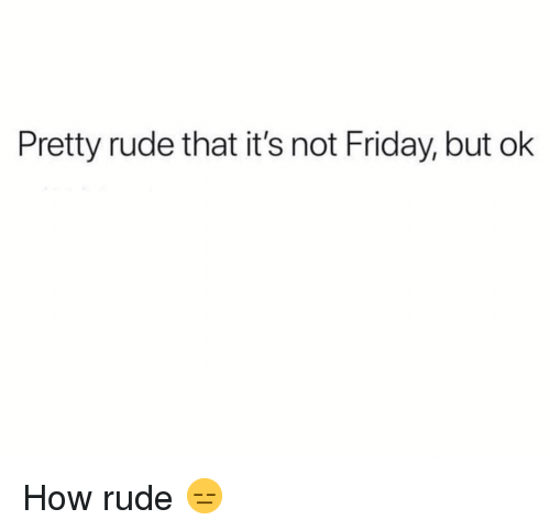 Friday, Funny, and Rude: Pretty rude that it's not Friday, but ok How rude 😑