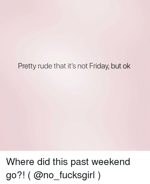 Friday, Rude, and Girl Memes: Pretty rude that it's not Friday, but ok Where did this past weekend go?! ( @no_fucksgirl )