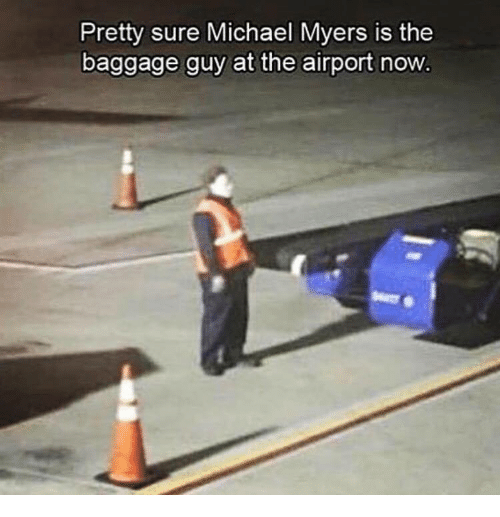 Michael, Michael Myers, and Now: Pretty sure Michael Myers is the  baggage guy at the airport now