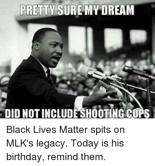 Black Live Matter: PRETTY SURE MY DREAM  DIDNOTINCLUDESHOOTING COPS Black Lives Matter spits on MLK's legacy. Today is his birthday, remind them.