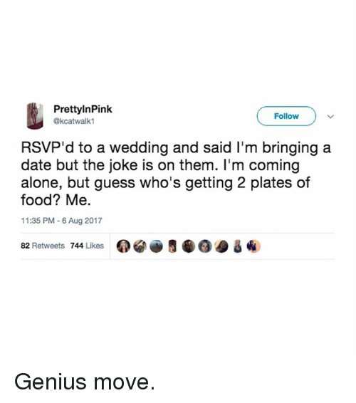 Being Alone, Food, and Memes: PrettylnPink  @kcatwalk1  Follow  RSVP'd to a wedding and said I'm bringing a  date but the joke is on them. I'm coming  alone, but guess who's getting 2 plates of  food? Me.  11:35 PM 6 Aug 2017  82 Retweets 744 Likes 0閻画5龜@@ & ④ Genius move.