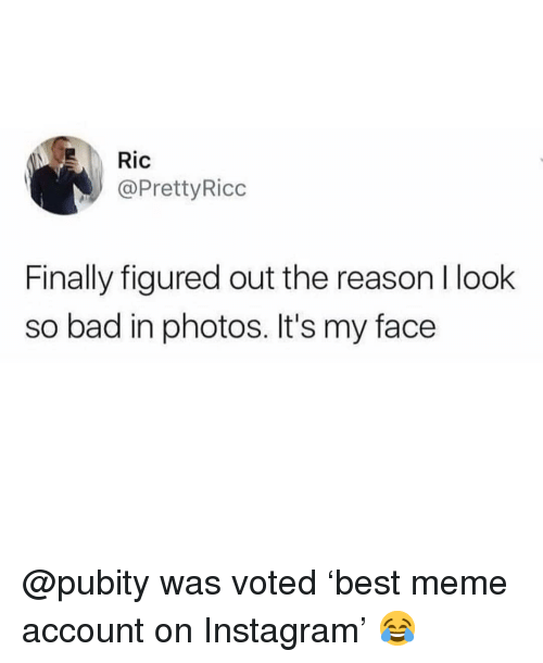Bad, Instagram, and Meme: @PrettyRicc  Finally figured out the reason l look  so bad in photos. It's my face @pubity was voted 'best meme account on Instagram' 😂