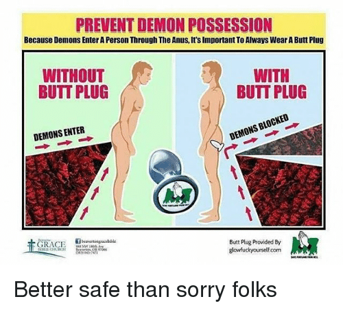 Butt, Memes, and Sorry: PREVENT DEMON POSSESSION  Because Demons Enter A Person Through The Anus, It's Important To Always Wear A Butt Plug  WITHOUT  BUTT PLUG  WITH  BUTT PLUG  DEMONS ENTER  DEMONS BLOCKED  上.7  beavertongracebible  Butt Plug Provided By  lowfuckyourselfcom  h 43-747 Better safe than sorry folks