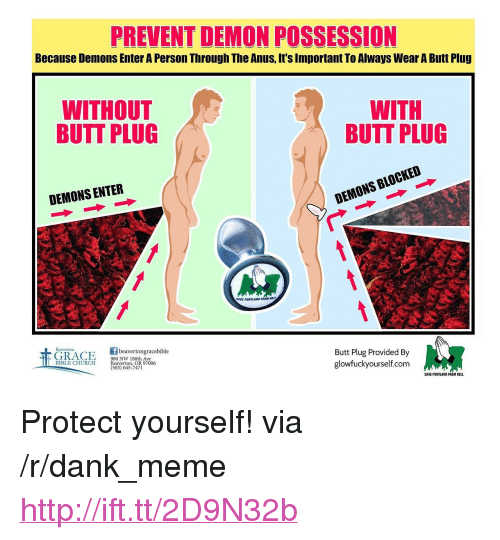 "Butt, Church, and Dank: PREVENT DEMON POSSESSION  Because Demons Enter A Person Through The Anus, It's Important To Always Wear A Butt Plug  WITHOUT  BUTT PLUG  WITH  BUTT PLUG  DEMONS ENTER  DEMONS BLOCKED  AVE PORTLAND FROM HE  beavertongracebible  980 NW 180th Ave  Beaverton, OR 97006  (503) 645-7471  Butt Plug Provided By  glowfuckyourself.com  BIBLE CHURCH  SAVE PORTLAND FROM HELL <p>Protect yourself! via /r/dank_meme <a href=""http://ift.tt/2D9N32b"">http://ift.tt/2D9N32b</a></p>"