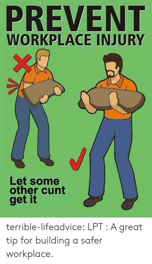 Lpt, Tumblr, and Blog: PREVENT  WORKPLACE INJURY  Let some  other cunt  get it terrible-lifeadvice:  LPT : A great tip for building a safer workplace.