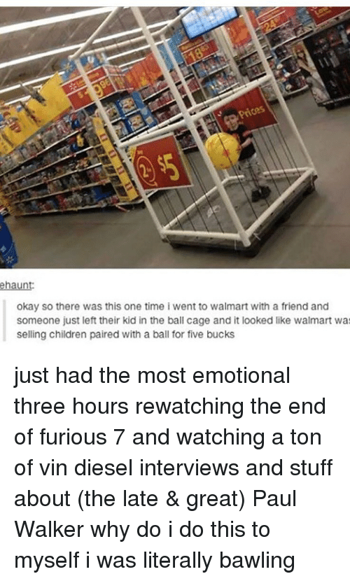 Children, Paul Walker, and Tumblr: Prices  ehaunt  okay so there was this one time i went to walmart with a friend and  someone just left their kid in the ball cage and it looked like walmart wa  selling children paired with a ball for five bucks just had the most emotional three hours rewatching the end of furious 7 and watching a ton of vin diesel interviews and stuff about (the late & great) Paul Walker why do i do this to myself i was literally bawling