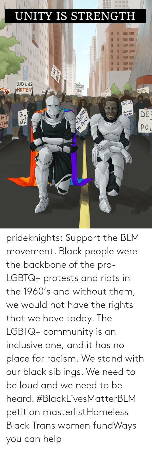 were: prideknights:  Support the BLM movement. Black people were the backbone of the pro-LGBTQ+ protests and riots in the 1960's and without them, we would not have the rights that we have today. The LGBTQ+ community is an inclusive one, and it has no place for racism. We stand with our black siblings. We need to be loud and we need to be heard. #BlackLivesMatterBLM petition masterlistHomeless Black Trans women fundWays you can help