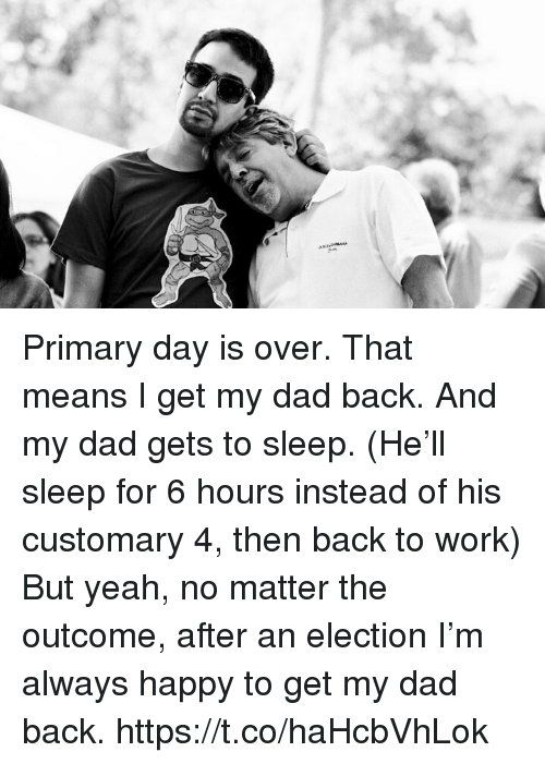 Dad, Memes, and Yeah: Primary day is over. That means I get my dad back.  And my dad gets to sleep.  (He'll sleep for 6 hours instead of his customary 4, then back to work) But yeah, no matter the outcome, after an election I'm always happy to get my dad back. https://t.co/haHcbVhLok