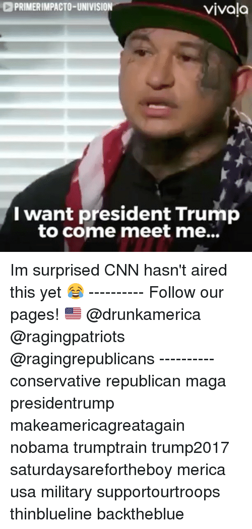 cnn.com, Memes, and Trump: PRIMERIMPACTO-UNIVISION  vivala  I want president Trump  to come meet me... Im surprised CNN hasn't aired this yet 😂 ---------- Follow our pages! 🇺🇸 @drunkamerica @ragingpatriots @ragingrepublicans ---------- conservative republican maga presidentrump makeamericagreatagain nobama trumptrain trump2017 saturdaysarefortheboy merica usa military supportourtroops thinblueline backtheblue
