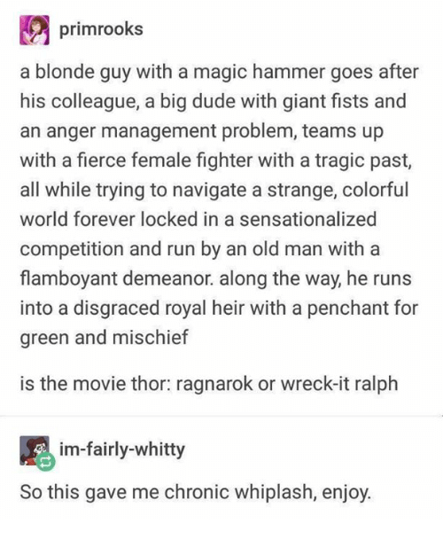 Dude, Memes, and Old Man: primrooks  a blonde guy with a magic hammer goes after  his colleague, a big dude with giant fists and  an anger management problem, teams up  with a fierce female fighter with a tragic past,  all while trying to navigate a strange, colorful  world forever locked in a sensationalized  competition and run by an old man with a  flamboyant demeanor. along the way, he runs  into a disgraced royal heir with a penchant for  green and mischief  is the movie thor ragnarok or wreck-it ralph  im-fairly-whitty  So this gave me chronic whiplash, enjoy.