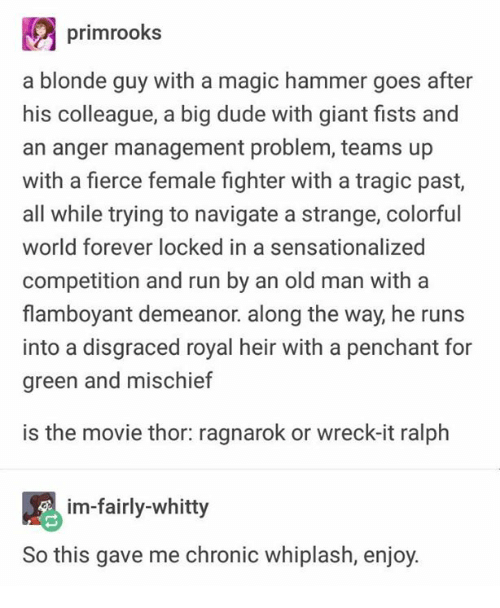Dude, Old Man, and Run: primrooks  a blonde guy with a magic hammer goes after  his colleague, a big dude with giant fists and  an anger management problem, teams up  with a fierce female fighter with a tragic past,  all while trying to navigate a strange, colorful  world forever locked in a sensationalized  competition and run by an old man with a  flamboyant demeanor. along the way, he runs  into a disgraced royal heir with a penchant for  green and mischief  is the movie thor: ragnarok or wreck-it ralph  im-fairly-whitty  this gave me chronic whiplash, enjoy