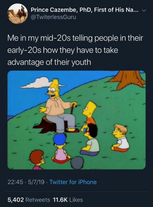Dank, Iphone, and Prince: Prince Cazembe, PhD, First of His Na...  @TwiterlessGuru  Me in my mid-20s telling people in their  early-20s how they have to take  advantage of their youth  22:45 5/7/19 Twitter for iPhone  5,402 Retweets 11.6K Likes