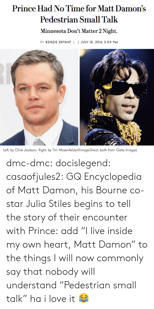 "dmc: Prince Had No Time for Matt Damon's  Pedestrian Small Talk  Minnesota Don't Matter 2 Night.  BY KENZIE BRYANT | I JULY 18, 2016 3:04 PM  Left, by Chris Jackson iht, by Tim Mosenfelder/ImageDirect, both from Getty Images. dmc-dmc: docislegend:  casaofjules2:  GQ Encyclopedia of Matt Damon, his Bourne co-star Julia Stiles begins to tell the story of their encounter with Prince:  add ""I live inside my own heart, Matt Damon"" to the things I will now commonly say that nobody will understand   ""Pedestrian small talk"" ha i love it 😂"