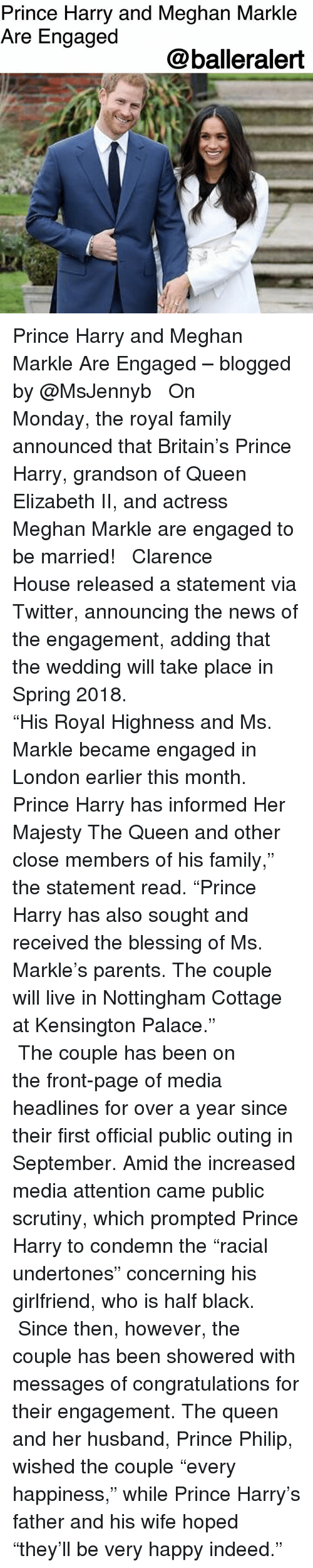 """condemn: Prince Harry and Meghan Markle  Are Engaged  @balleralert Prince Harry and Meghan Markle Are Engaged – blogged by @MsJennyb ⠀⠀⠀⠀⠀⠀⠀ ⠀⠀⠀⠀⠀⠀⠀ On Monday, the royal family announced that Britain's Prince Harry, grandson of Queen Elizabeth II, and actress Meghan Markle are engaged to be married! ⠀⠀⠀⠀⠀⠀⠀ ⠀⠀⠀⠀⠀⠀⠀ Clarence House released a statement via Twitter, announcing the news of the engagement, adding that the wedding will take place in Spring 2018. ⠀⠀⠀⠀⠀⠀⠀ ⠀⠀⠀⠀⠀⠀⠀ ⠀⠀⠀⠀⠀⠀⠀ """"His Royal Highness and Ms. Markle became engaged in London earlier this month. Prince Harry has informed Her Majesty The Queen and other close members of his family,"""" the statement read. """"Prince Harry has also sought and received the blessing of Ms. Markle's parents. The couple will live in Nottingham Cottage at Kensington Palace."""" ⠀⠀⠀⠀⠀⠀⠀ ⠀⠀⠀⠀⠀⠀⠀ The couple has been on the front-page of media headlines for over a year since their first official public outing in September. Amid the increased media attention came public scrutiny, which prompted Prince Harry to condemn the """"racial undertones"""" concerning his girlfriend, who is half black. ⠀⠀⠀⠀⠀⠀⠀ ⠀⠀⠀⠀⠀⠀⠀ Since then, however, the couple has been showered with messages of congratulations for their engagement. The queen and her husband, Prince Philip, wished the couple """"every happiness,"""" while Prince Harry's father and his wife hoped """"they'll be very happy indeed."""""""
