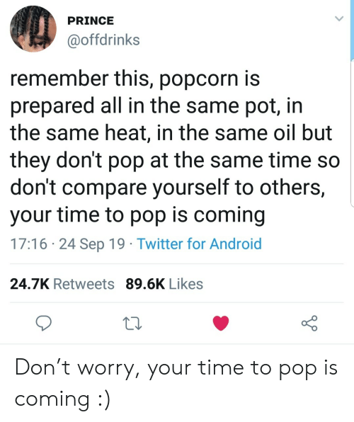 compare: PRINCE  @offdrinks  remember this, popcorn is  prepared all in the same pot, in  the same heat, in the same oil but  they don't pop at the same time so  don't compare yourself to others,  your time to pop is coming  17:16 24 Sep 19 Twitter for Android  24.7K Retweets 89.6K Likes Don't worry, your time to pop is coming :)