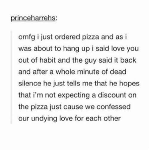 Habitate: princeharrehs:  omfg i just ordered pizza and as i  was about to hang up i said love you  out of habit and the guy said it back  and after a whole minute of dead  silence he just tells me that he hopes  that i'm not expecting a discount on  the pizza just cause we confessed  our undying love for each other