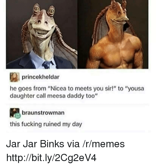 "Fucking, Jar Jar Binks, and Memes: princekheldar  he goes from ""Nicea to meets you sir!"" to ""yousa  daughter call meesa daddy too""  braunstrowman  this fucking ruined my day Jar Jar Binks via /r/memes http://bit.ly/2Cg2eV4"
