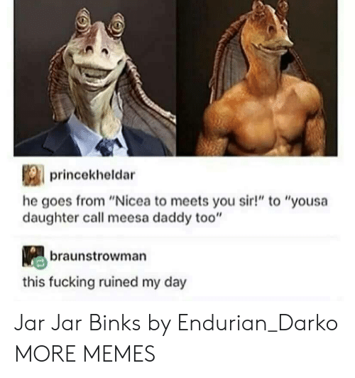 "Dank, Fucking, and Jar Jar Binks: princekheldar  he goes from ""Nicea to meets you sir!"" to ""yousa  daughter call meesa daddy too""  braunstrowman  this fucking ruined my day Jar Jar Binks by Endurian_Darko MORE MEMES"