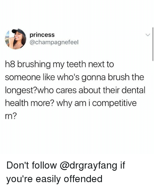 Memes, Princess, and 🤖: princess  @champagnefeel  h8 brushing my teeth next to  someone like who's gonna brush the  longest?who cares about their dental  health more? why am i competitive  rn? Don't follow @drgrayfang if you're easily offended