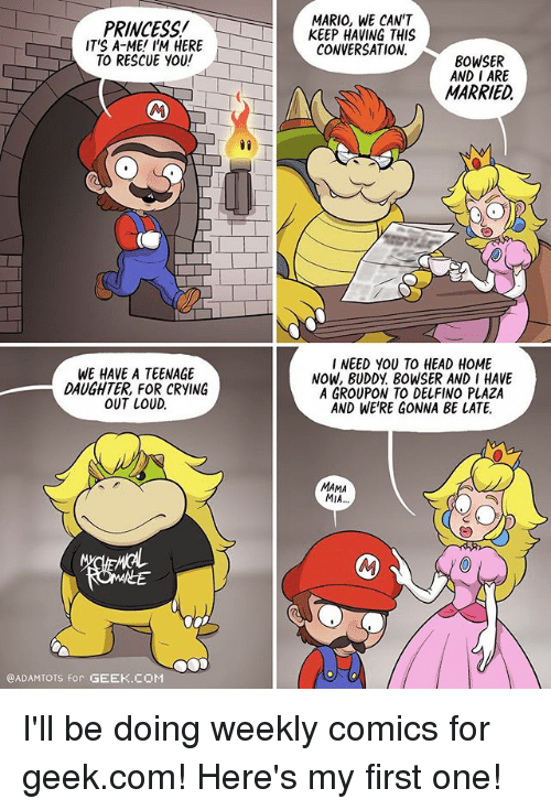 Bowser, Crying, and Head: PRINCESS!  IT'S A-ME! I'M HERE  TO RESCUE YOU!  MARIO, WE CAN'T  KEEP HAVING THIS  CONVERSATION  BOWSER  AND I ARE  MARRIED  WE HAVE A TEENAGE  DAUGHTER, FOR CRYING  OUT LOUD.  INEED YOU TO HEAD HOME  NOW, BUDDY BOWSER AND I HAVE  A GROUPON TO DELFINO PLAZA  AND WE'RE GONNA BE LATE.  MAMA  MIA  @ADAMTOTS for GEEK.COM I'll be doing weekly comics for geek.com! Here's my first one!