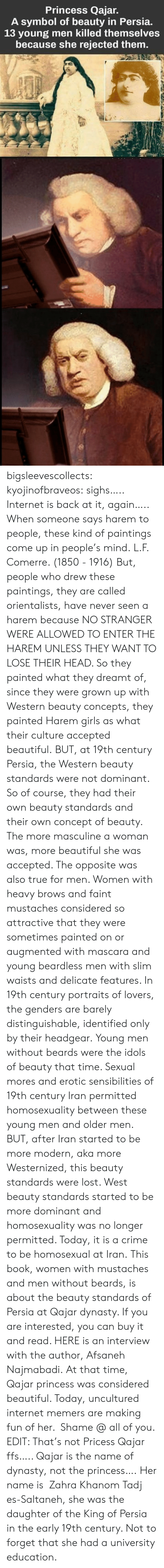 Western: Princess Qajar.  A symbol of beauty in Persia.  13 young men killed themselves  because she rejected them. bigsleevescollects: kyojinofbraveos:  sighs….. Internet is back at it, again….. When someone says harem to people, these kind of paintings come up in people's mind. L.F. Comerre. (1850 - 1916) But, people who drew these paintings, they are called orientalists, have never seen a harem because NO STRANGER WERE ALLOWED TO ENTER THE HAREM UNLESS THEY WANT TO LOSE THEIR HEAD. So they painted what they dreamt of, since they were grown up with Western beauty concepts, they painted Harem girls as what their culture accepted beautiful. BUT, at 19th century Persia, the Western beauty standards were not dominant. So of course, they had their own beauty standards and their own concept of beauty. The more masculine a woman was, more beautiful she was accepted. The opposite was also true for men. Women with heavy brows and faint mustachesconsidered so attractive that they were sometimes painted on or augmented with mascara and young beardless men with slim waists and delicate features. In 19th century portraits of lovers, the genders are barely distinguishable, identified only by their headgear. Young men without beards were the idols of beauty that time. Sexual mores and erotic sensibilities of 19th century Iran permitted homosexuality between these young men and older men. BUT, after Iran started to be more modern, aka more Westernized, this beauty standards were lost. West beauty standards started to be more dominant and homosexuality was no longer permitted. Today, it is a crime to be homosexual at Iran. This book, women with mustaches and men without beards, is about the beauty standards of Persia at Qajar dynasty. If you are interested, you can buy it and read. HERE is an interview with the author, Afsaneh Najmabadi. At that time, Qajar princess was considered beautiful. Today, uncultured internet memers are making fun of her. Shame @ all of you. EDIT: That's 