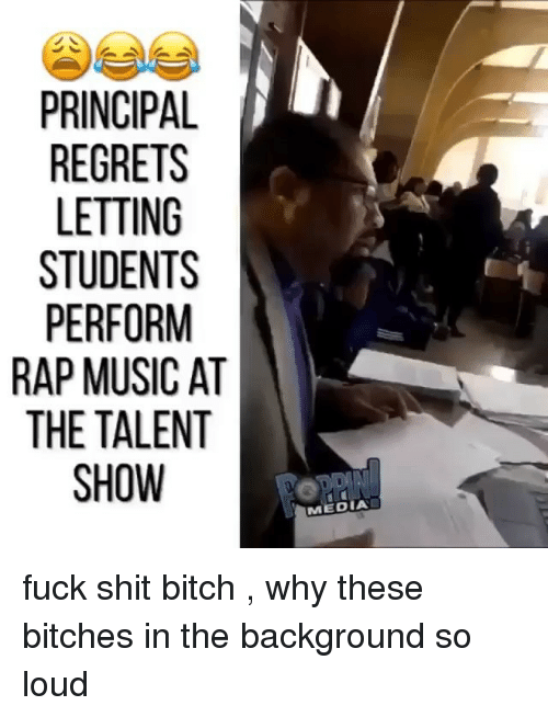 Bitch, Music, and Rap: PRINCIPAL  REGRETS  LETTING  STUDENTS  PERFORM  RAP MUSIC AT  THE TALENT  SHOW  MEDIA fuck shit bitch , why these bitches in the background so loud