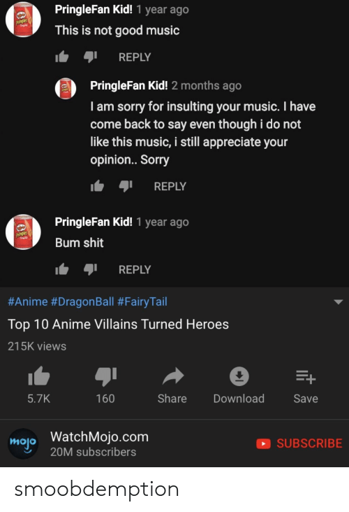 fairytail: PringleFan Kid! 1 year ago  This is not good music  les  REPLY  PringleFan Kid! 2 months ago  I am sorry for insulting your music. I have  come back to say even though i do not  like this music, i still appreciate your  opinion.. Sorry  t REPLY  PringleFan Kid! 1 year ago  Bum shit  REPLY  #Anime #DragonBall #FairyTail  Top 10 Anime Villains Turned Heroes  215K views  5.7K  160  Share Download  Save  molo WatchMojo.com  SUBSCRIBE  20M subscribers smoobdemption