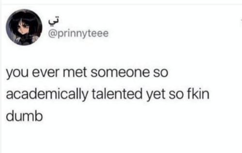 Dumb, You, and Someone: @prinnyteee  you ever met someone so  academically talented yet so fkin  dumb