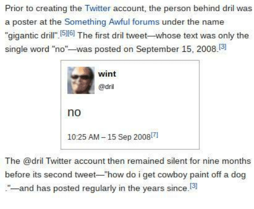 """Forums: Prior to creating the Twitter account, the person behind dril was  a poster at the Something Awful forums under the name  """"gigantic dril 516] The first dril tweet-whose text was only the  single word """"no""""-was posted on September 15, 2008.3  wint  @dril  no  1025 AM-15 Sep 20081  The @dril Twitter account then remained silent for nine months  before its second tweet-""""how do i get cowboy paint off a dog  -and has posted regularly in the years since.13"""